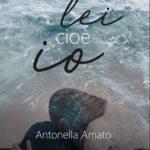 Lei cioè Io di Antonella Amato, le poesie che partono dall'anima